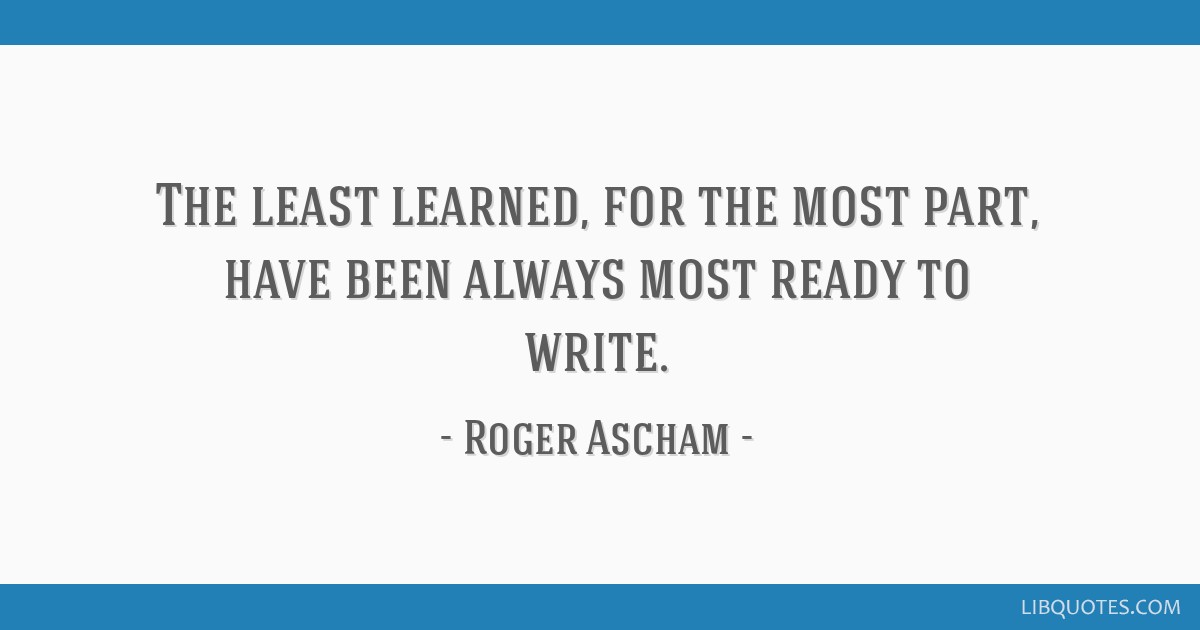 The least learned, for the most part, have been always most ready to write.