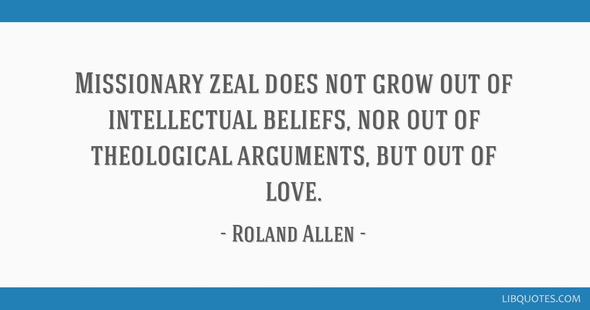 Missionary zeal does not grow out of intellectual beliefs, nor out of theological arguments, but out of love.