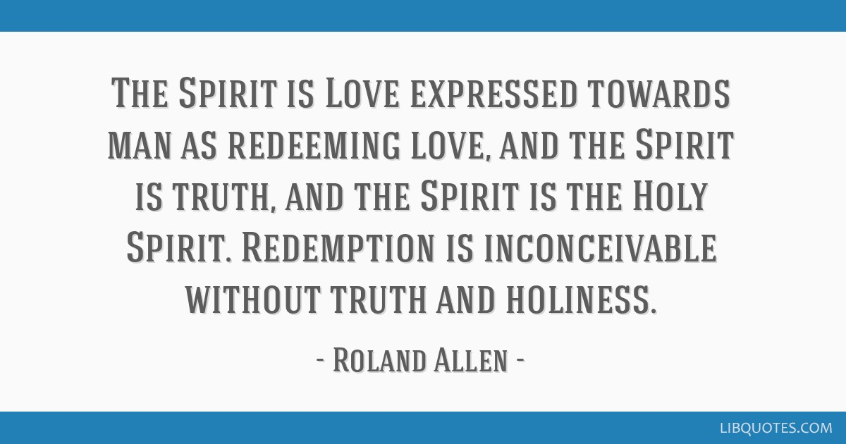 The Spirit is Love expressed towards man as redeeming love, and the Spirit is truth, and the Spirit is the Holy Spirit. Redemption is inconceivable...