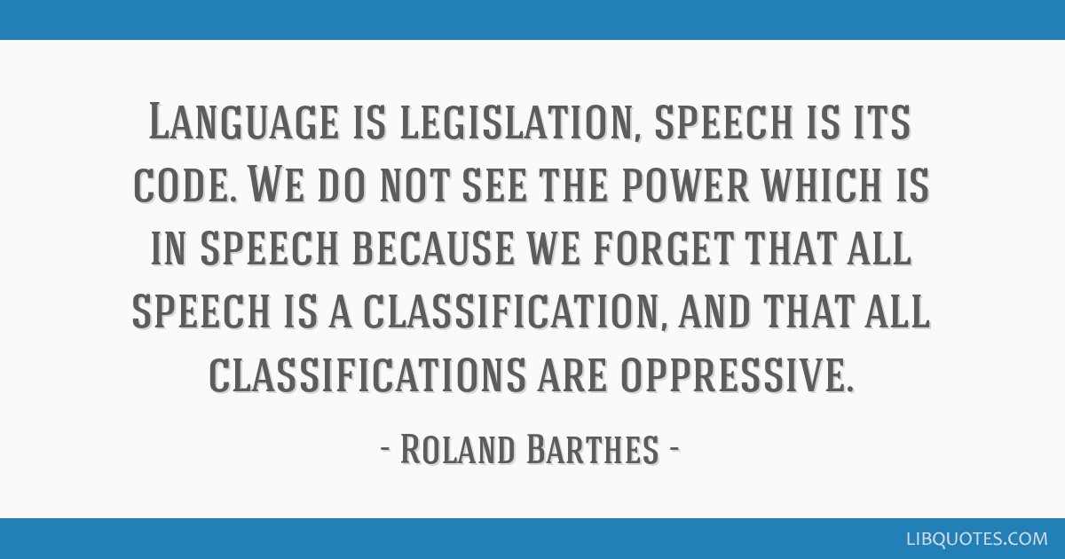 Language is legislation, speech is its code. We do not see the power which is in speech because we forget that all speech is a classification, and...