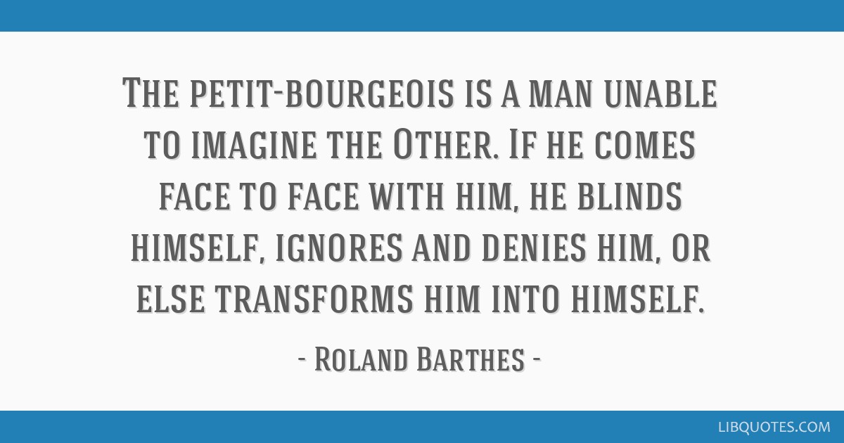 The petit-bourgeois is a man unable to imagine the Other  If