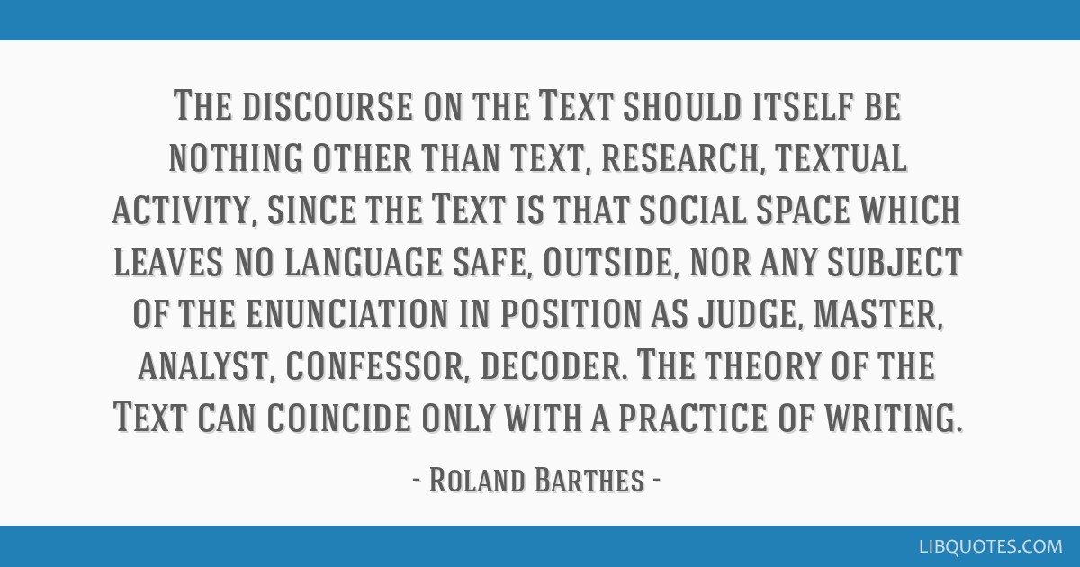 The discourse on the Text should itself be nothing other than text, research, textual activity, since the Text is that social space which leaves no...