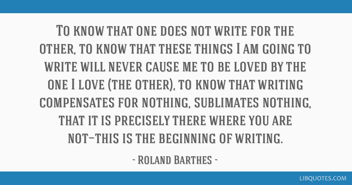 To know that one does not write for the other, to know that these things I am going to write will never cause me to be loved by the one I love (the...