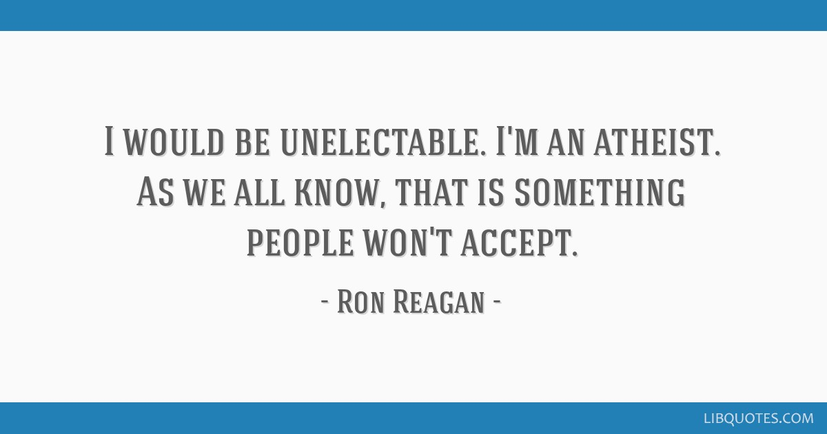I would be unelectable. I'm an atheist. As we all know, that is something people won't accept.
