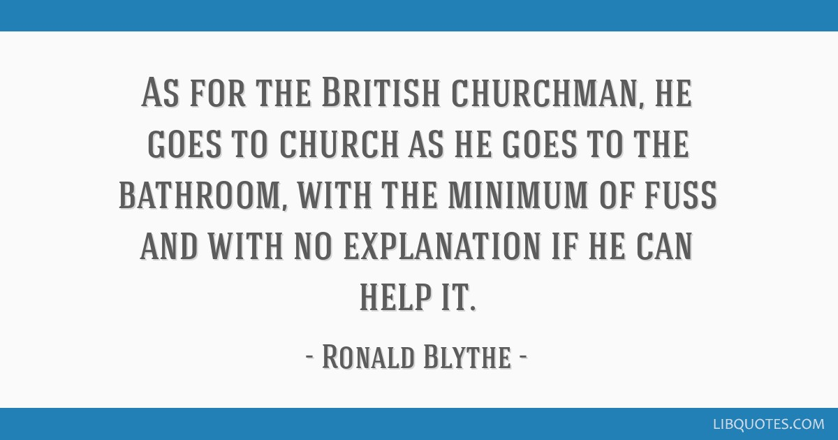 As for the British churchman, he goes to church as he goes to the bathroom, with the minimum of fuss and with no explanation if he can help it.