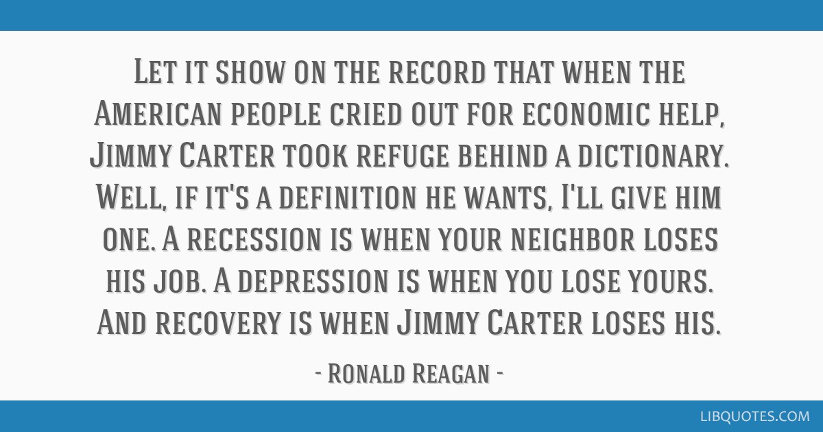 Let it show on the record that when the American people cried out for economic help, Jimmy Carter took refuge behind a dictionary. Well, if it's a...