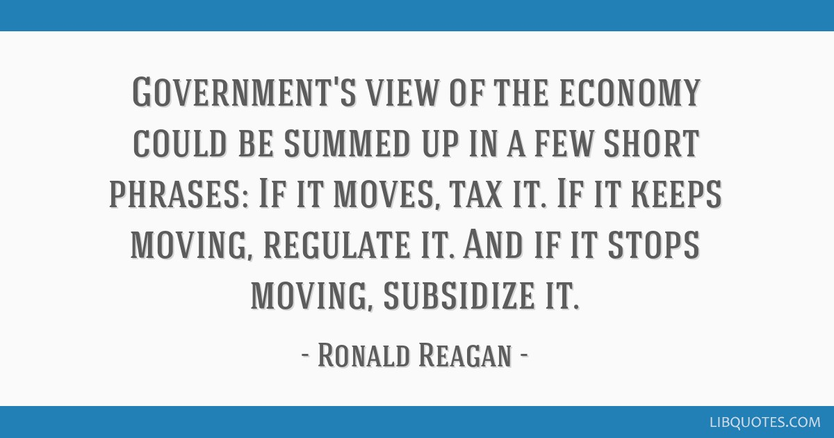 Government's view of the economy could be summed up in a few short phrases: If it moves, tax it. If it keeps moving, regulate it. And if it stops...