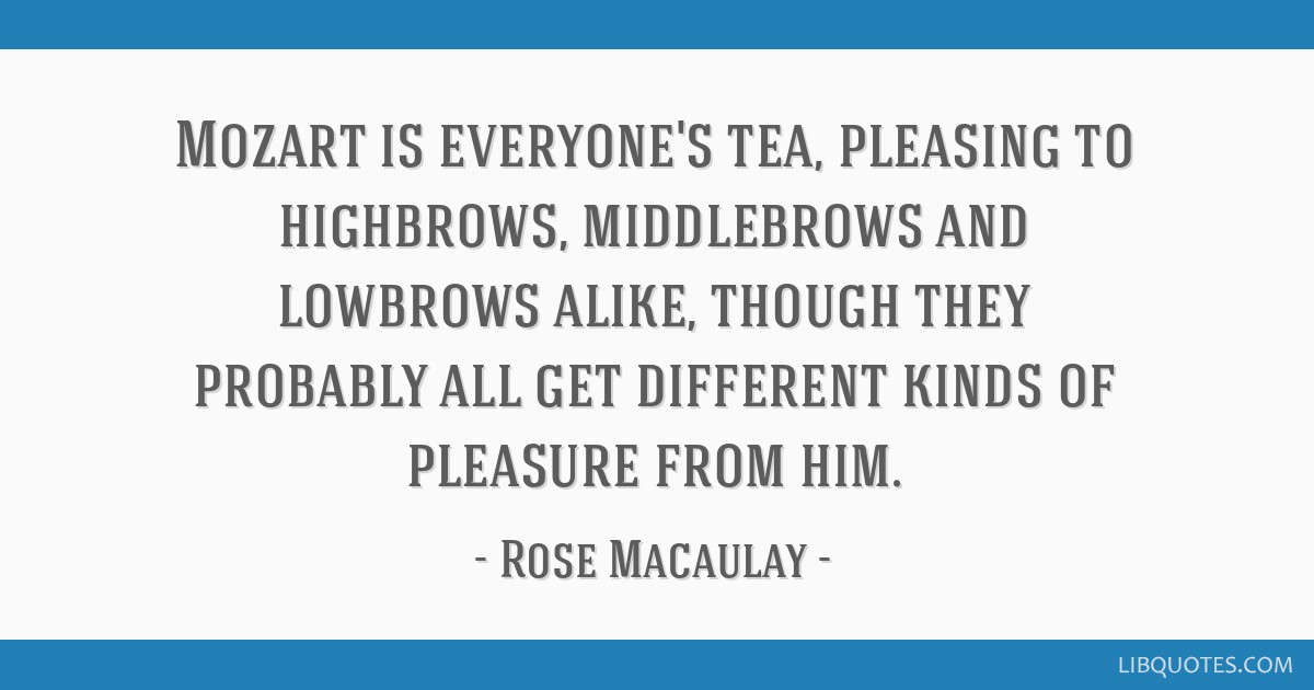 Mozart is everyone's tea, pleasing to highbrows, middlebrows and lowbrows alike, though they probably all get different kinds of pleasure from him.