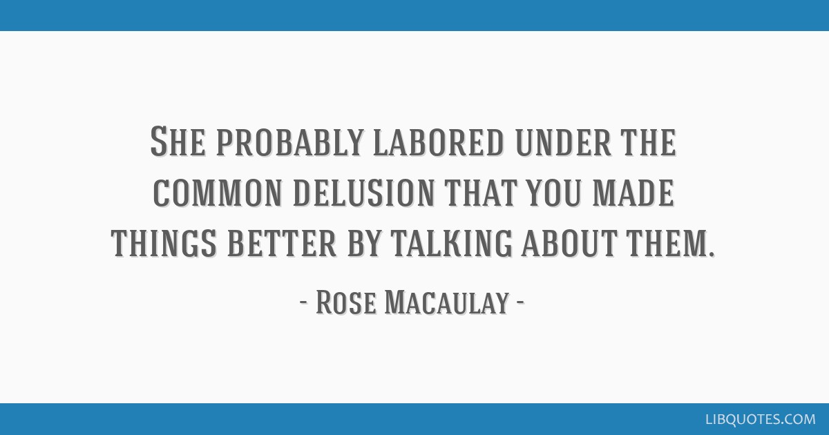 She probably labored under the common delusion that you made things better by talking about them.