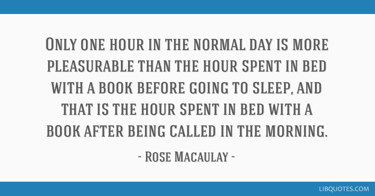 Only one hour in the normal day is more pleasurable than the hour spent in bed with a book before going to sleep, and that is the hour spent in bed...