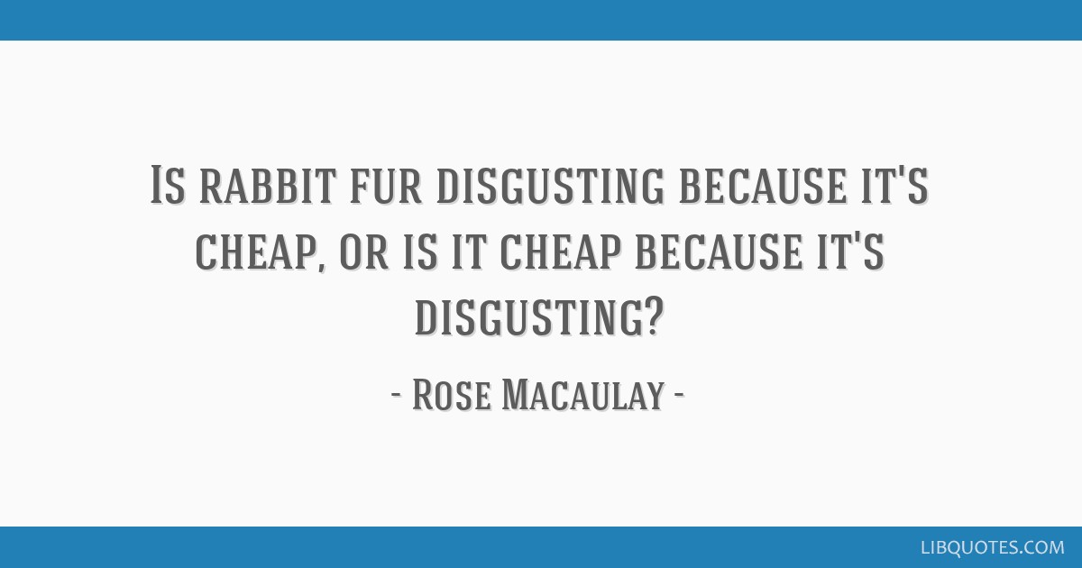 Is rabbit fur disgusting because it's cheap, or is it cheap because it's disgusting?