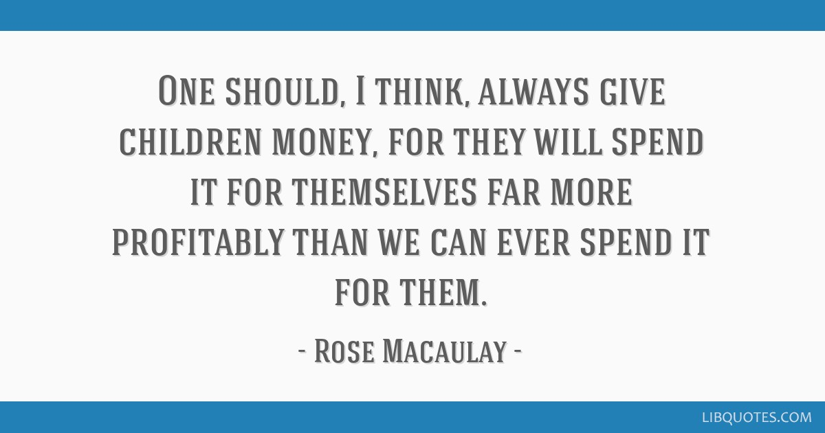 One should, I think, always give children money, for they will spend it for themselves far more profitably than we can ever spend it for them.