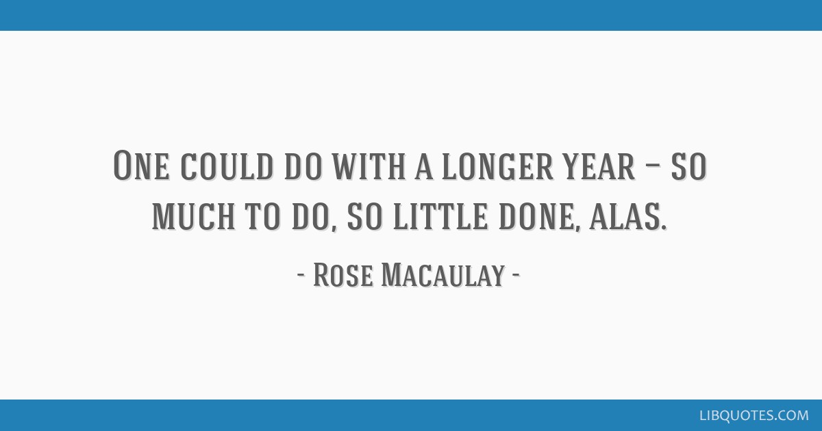 One could do with a longer year — so much to do, so little done, alas.