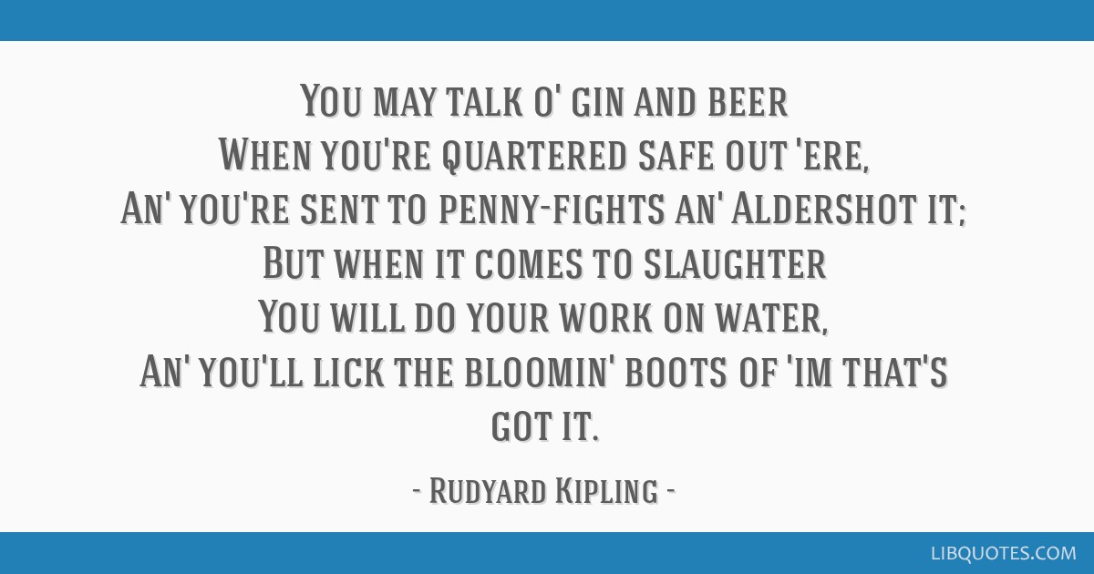 You may talk o' gin and beer When you're quartered safe out 'ere, An' you're sent to penny-fights an' Aldershot it; But when it comes to slaughter...