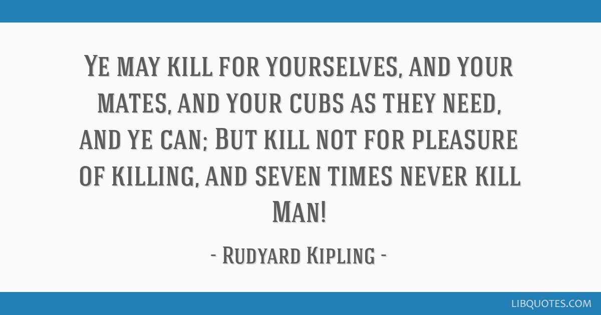 Ye may kill for yourselves, and your mates, and your cubs as they need, and ye can; But kill not for pleasure of killing, and seven times never kill...