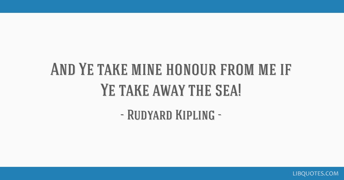 And Ye take mine honour from me if Ye take away the sea!