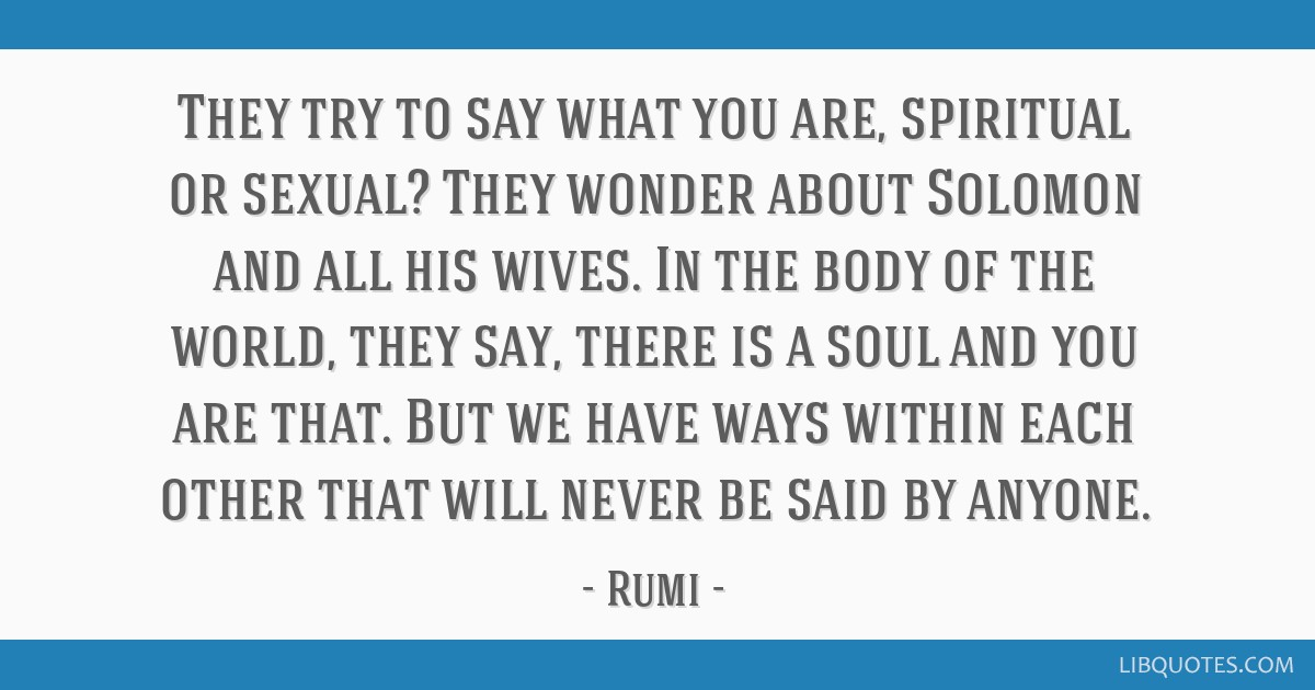 They try to say what you are, spiritual or sexual? They wonder about Solomon and all his wives. In the body of the world, they say, there is a soul...