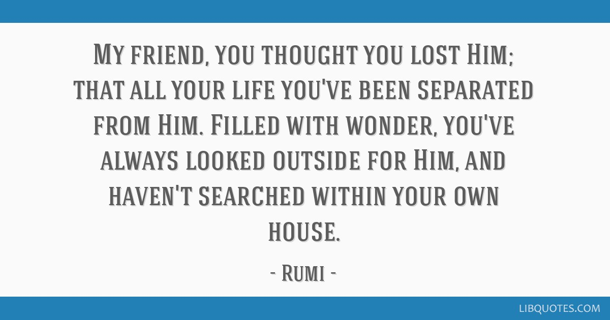 My friend, you thought you lost Him; that all your life you've been separated from Him. Filled with wonder, you've always looked outside for Him, and ...