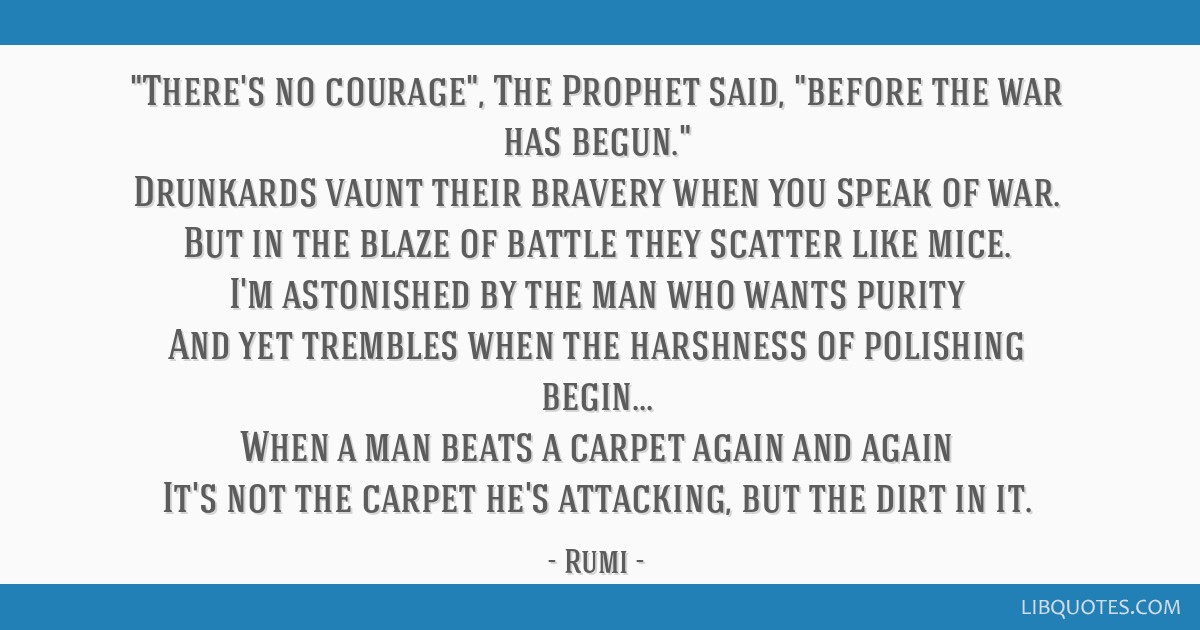 There's no courage, The Prophet said, before the war has begun. Drunkards vaunt their bravery when you speak of war. But in the blaze of battle they...