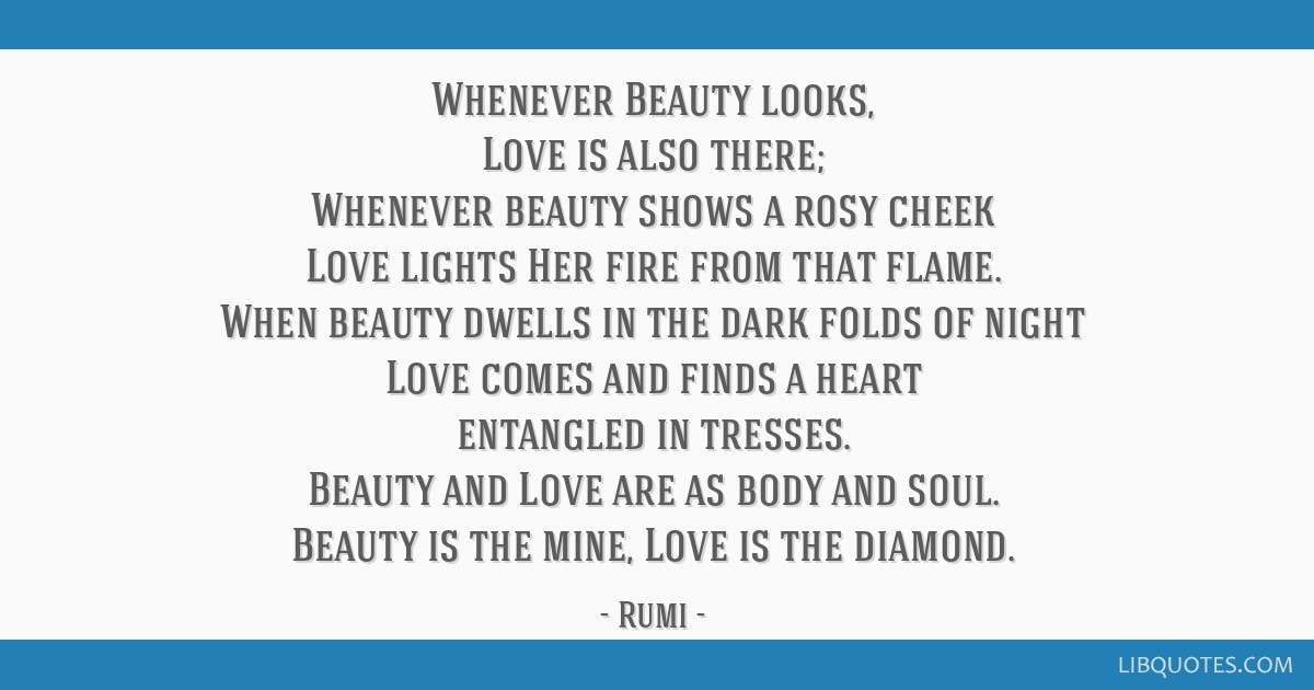 Whenever Beauty looks, Love is also there; Whenever beauty shows a rosy cheek Love lights Her fire from that flame. When beauty dwells in the dark...