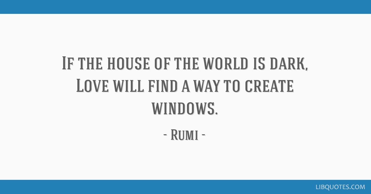 If the house of the world is dark, Love will find a way to create windows.