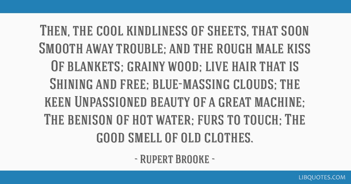 Then, the cool kindliness of sheets, that soon Smooth away trouble; and the rough male kiss Of blankets; grainy wood; live hair that is Shining and...