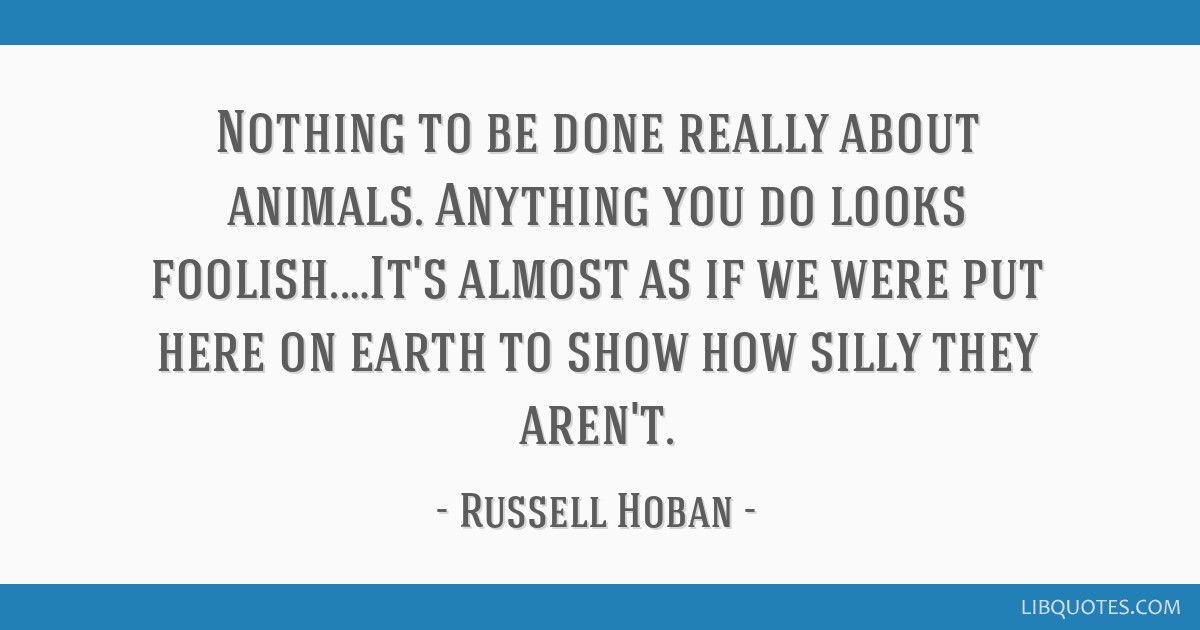 Nothing to be done really about animals. Anything you do looks foolish.…It's almost as if we were put here on earth to show how silly they aren't.