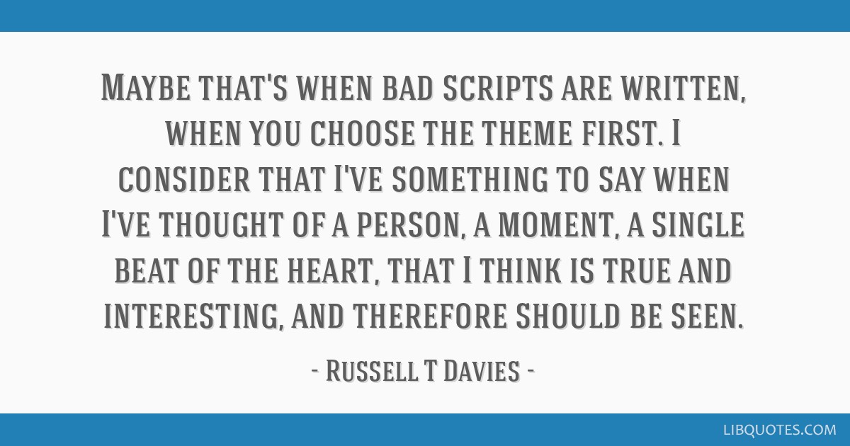 Maybe that's when bad scripts are written, when you choose the theme first. I consider that I've something to say when I've thought of a person, a...
