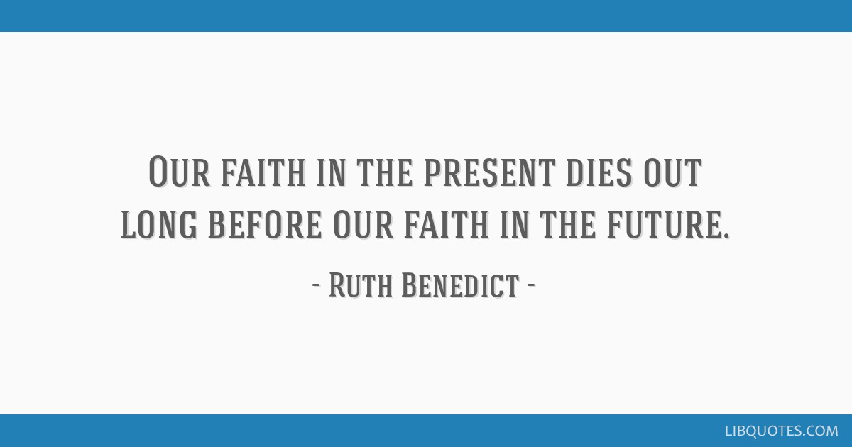 Our faith in the present dies out long before our faith in the future.