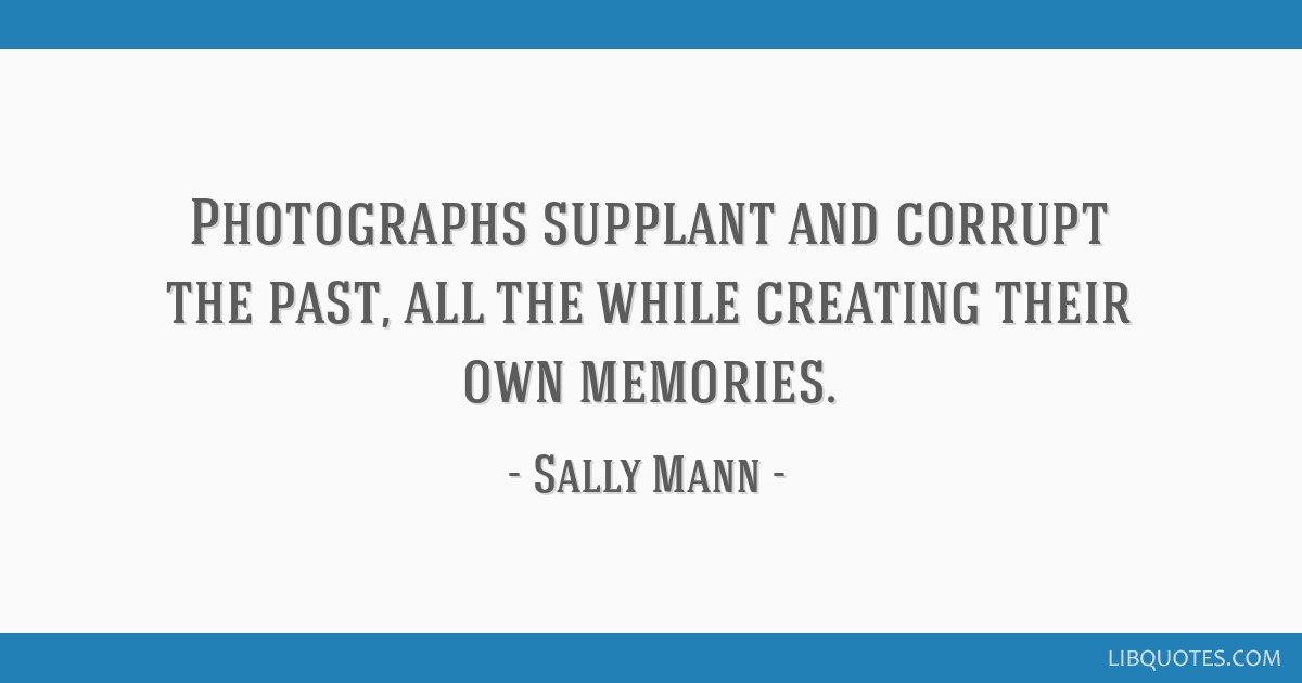 photographs supplant and corrupt the past all the while creating