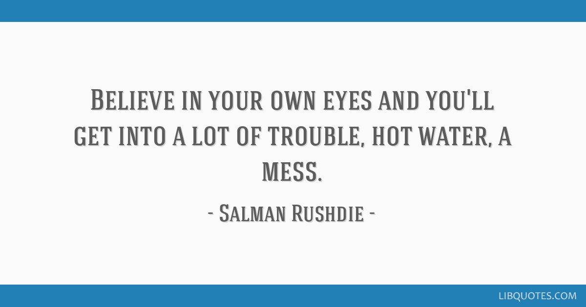 Believe in your own eyes and you'll get into a lot of trouble, hot water, a mess.