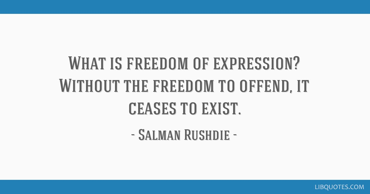 What is freedom of expression? Without the freedom to offend, it ceases to exist.