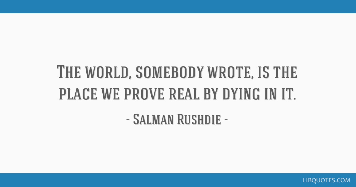 The world, somebody wrote, is the place we prove real by dying in it.