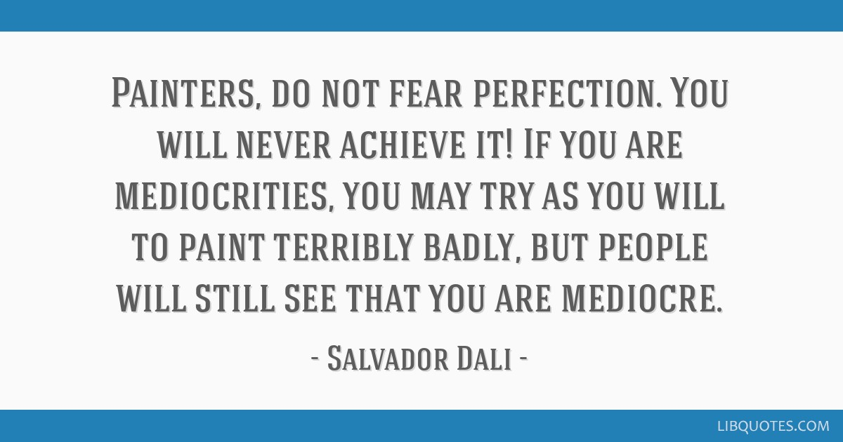 Painters, do not fear perfection. You will never achieve it! If you are mediocrities, you may try as you will to paint terribly badly, but people...
