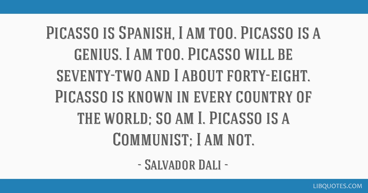 Picasso is Spanish, I am too. Picasso is a genius. I am too. Picasso will be seventy-two and I about forty-eight. Picasso is known in every country...