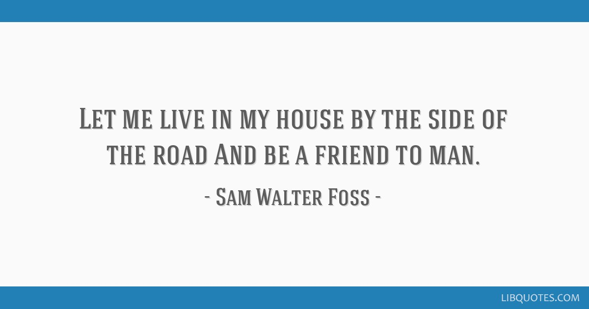 Let me live in my house by the side of the road And be a friend to man.