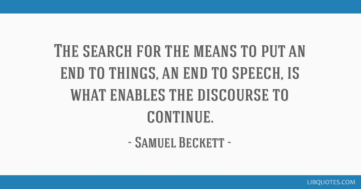 The search for the means to put an end to things, an end to speech, is what enables the discourse to continue.