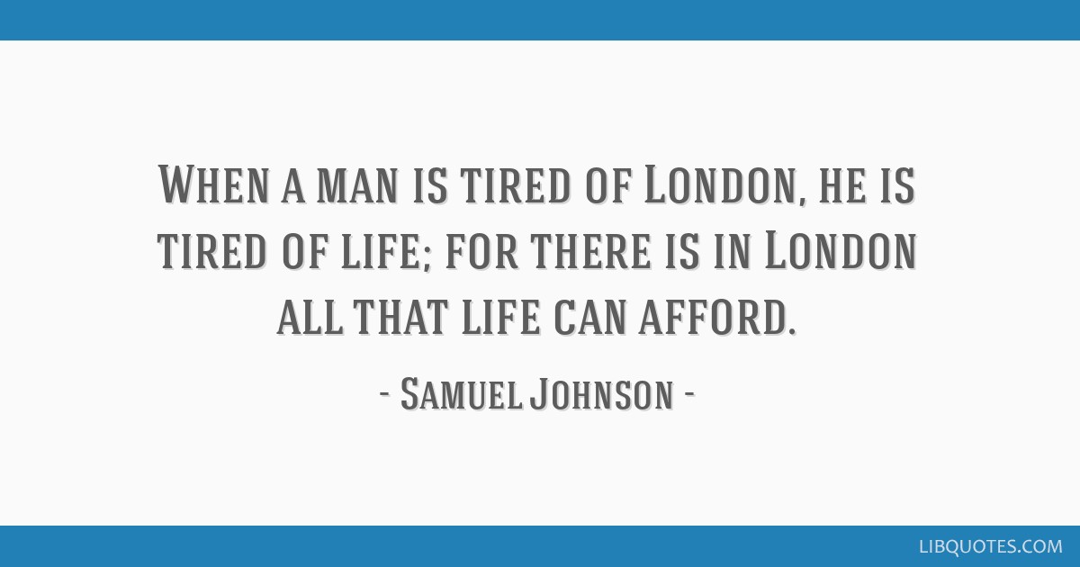 When a man is tired of London, he is tired of life; for there is in London all that life can afford.