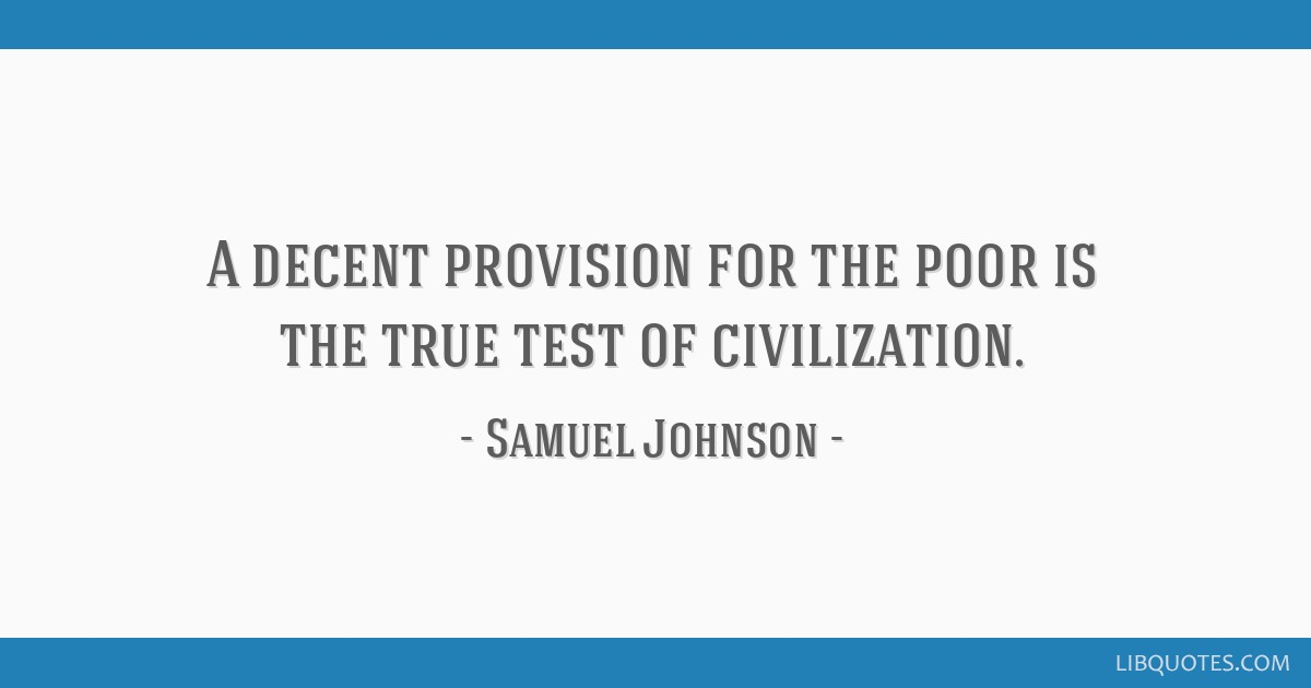 A decent provision for the poor is the true test of civilization.