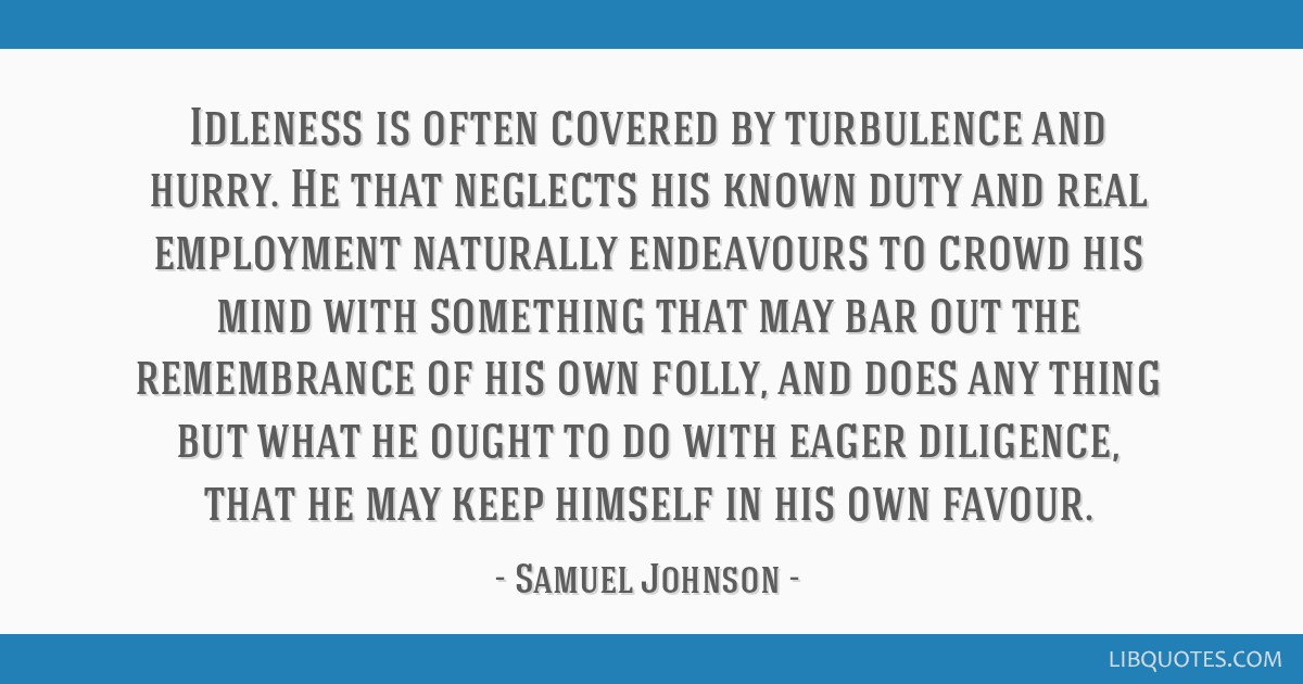 Idleness is often covered by turbulence and hurry. He that neglects his known duty and real employment naturally endeavours to crowd his mind with...