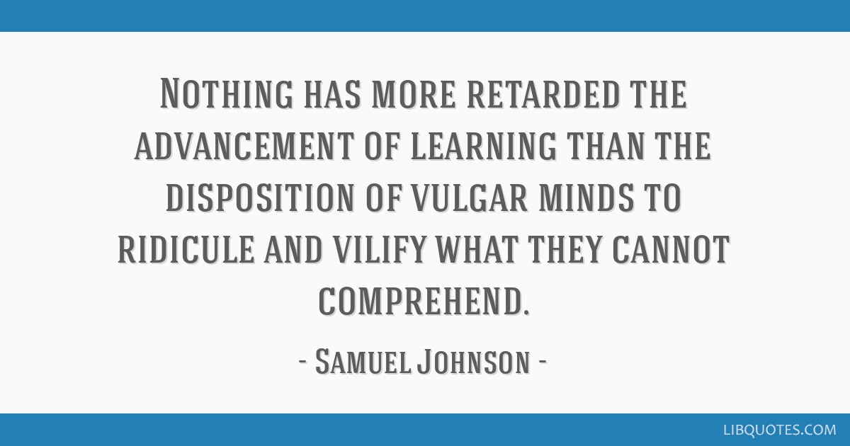 Nothing has more retarded the advancement of learning than the disposition of vulgar minds to ridicule and vilify what they cannot comprehend.
