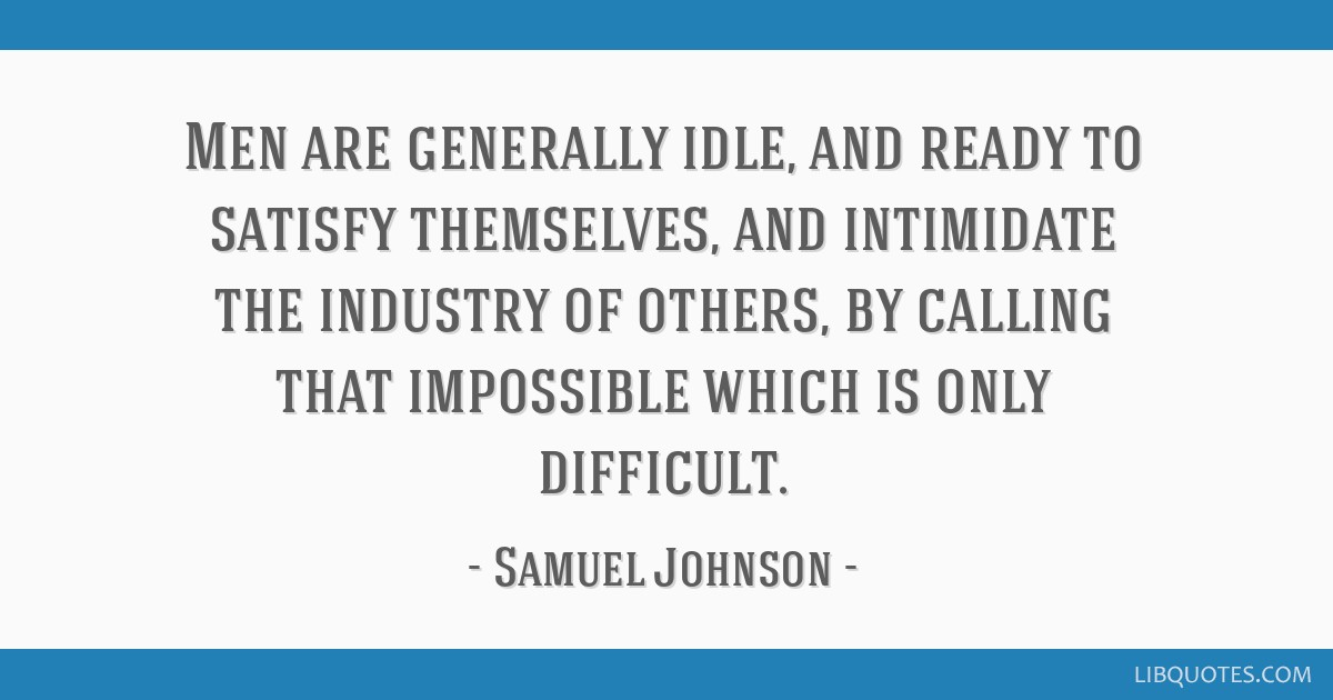 Men are generally idle, and ready to satisfy themselves, and intimidate the industry of others, by calling that impossible which is only difficult.