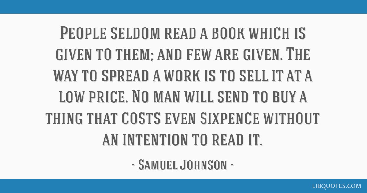 People seldom read a book which is given to them; and few are given. The way to spread a work is to sell it at a low price. No man will send to buy a ...