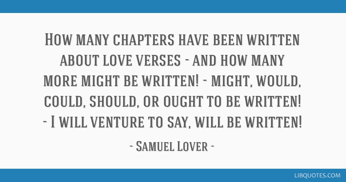 How many chapters have been written about love verses - and how many more might be written! - might, would, could, should, or ought to be written! -...