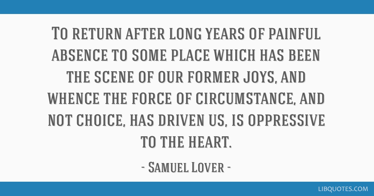 To return after long years of painful absence to some place which has been the scene of our former joys, and whence the force of circumstance, and...