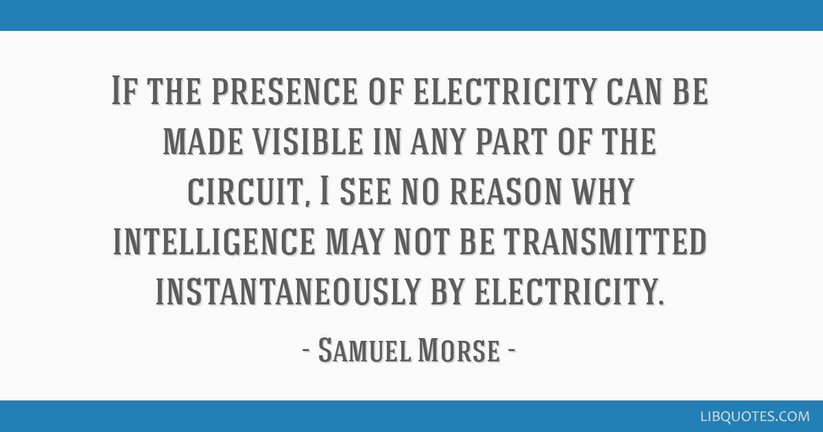 If the presence of electricity can be made visible in any part of the circuit, I see no reason why intelligence may not be transmitted...