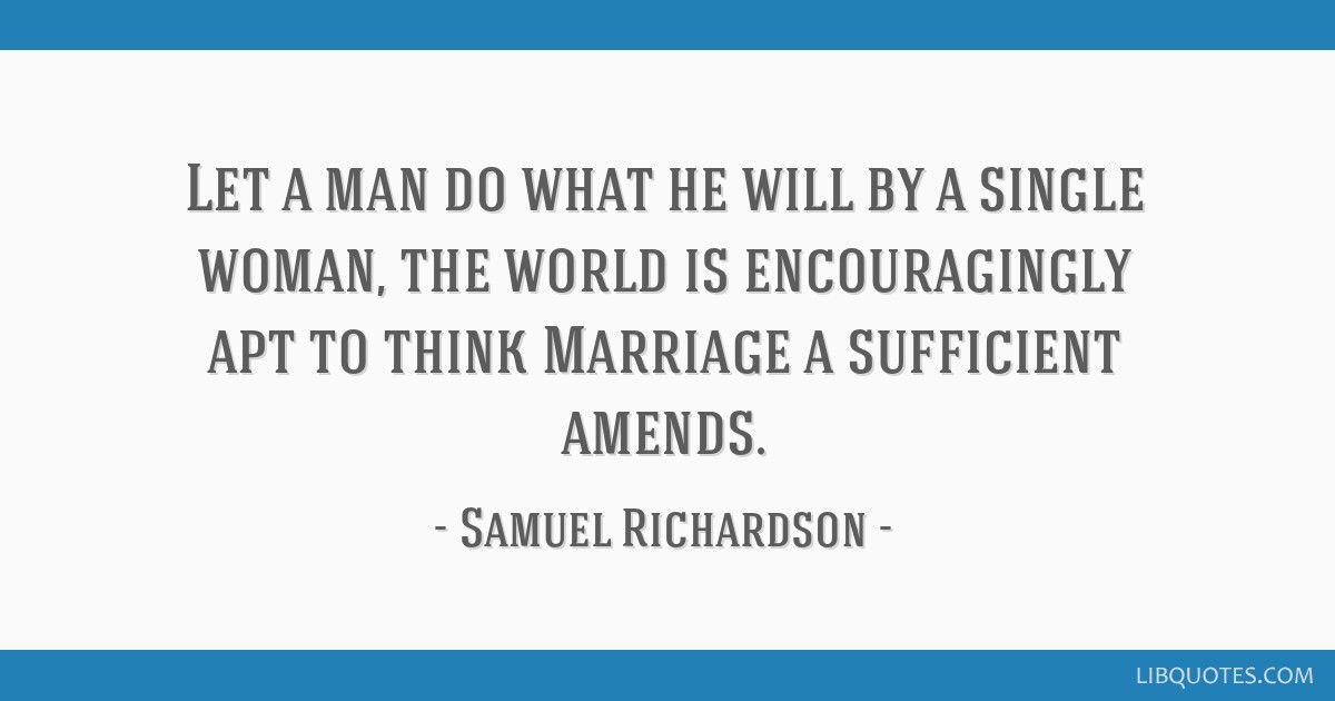 Let a man do what he will by a single woman, the world is encouragingly apt to think Marriage a sufficient amends.