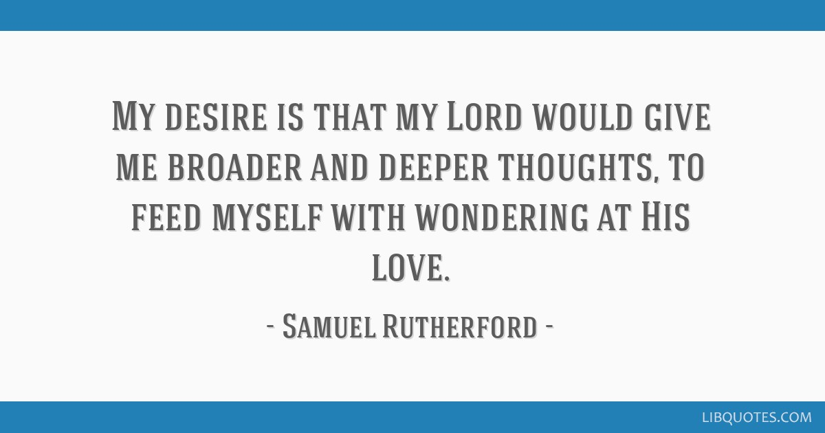 My desire is that my Lord would give me broader and deeper thoughts, to feed myself with wondering at His love.