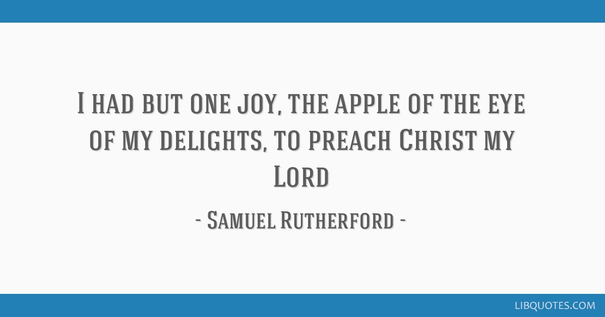 I had but one joy, the apple of the eye of my delights, to preach Christ my Lord