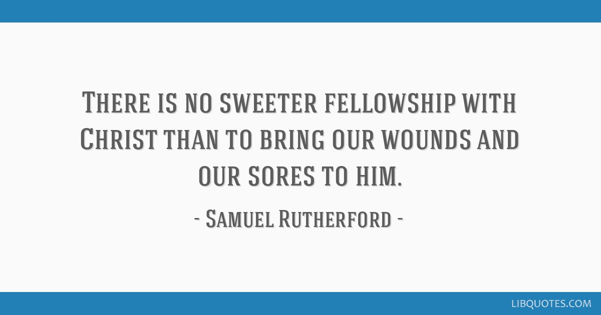There is no sweeter fellowship with Christ than to bring our wounds and our sores to him.